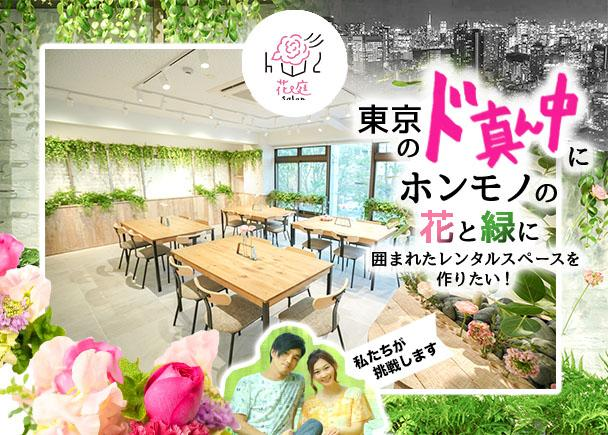東京のど真ん中に、ホンモノの花と緑に囲まれたレンタルスペースを作りたい!