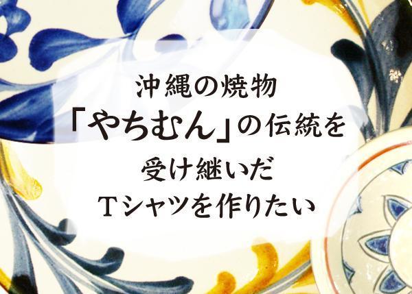 沖縄の焼物「やちむん」の伝統を受け継いだTシャツを作りたい!